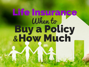 Life Insurance: When to Buy a Policy and How Much You Really Need